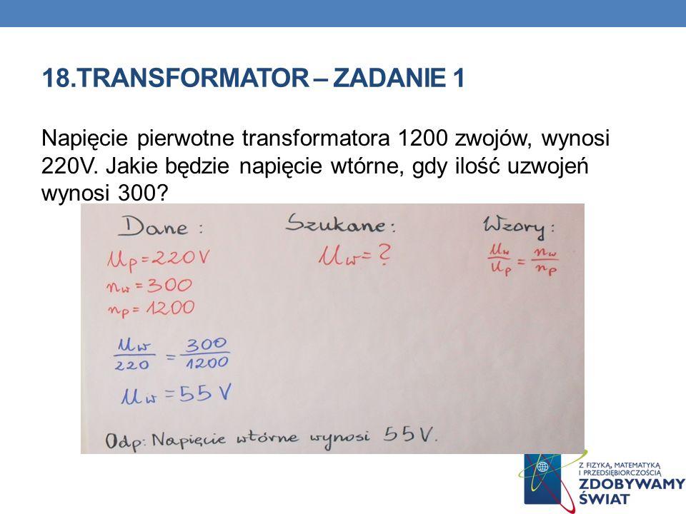 18.TRANSFORMATOR – ZADANIE 1 Napięcie pierwotne transformatora 1200 zwojów, wynosi 220V. Jakie będzie napięcie wtórne, gdy ilość uzwojeń wynosi 300?