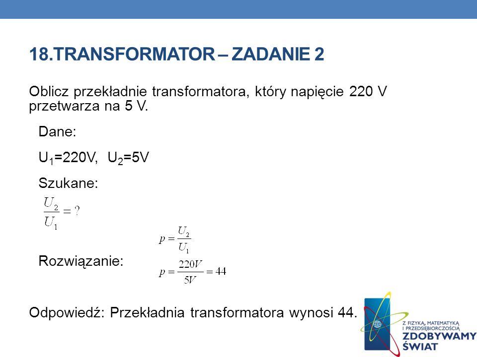 18.TRANSFORMATOR – ZADANIE 2 Oblicz przekładnie transformatora, który napięcie 220 V przetwarza na 5 V. Dane: U 1 =220V, U 2 =5V Szukane: Rozwiązanie: