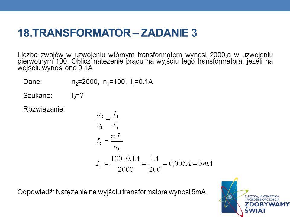 18.TRANSFORMATOR – ZADANIE 3 Liczba zwojów w uzwojeniu wtórnym transformatora wynosi 2000,a w uzwojeniu pierwotnym 100. Oblicz natężenie prądu na wyjś