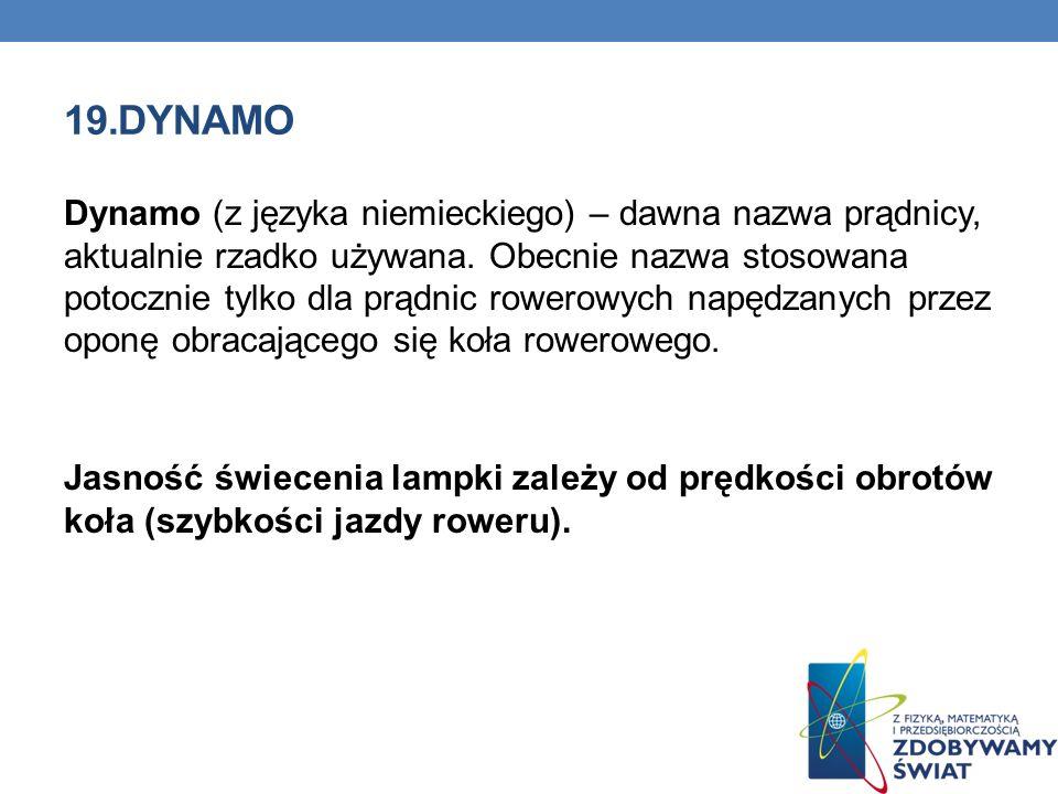 19.DYNAMO Dynamo (z języka niemieckiego) – dawna nazwa prądnicy, aktualnie rzadko używana. Obecnie nazwa stosowana potocznie tylko dla prądnic rowerow