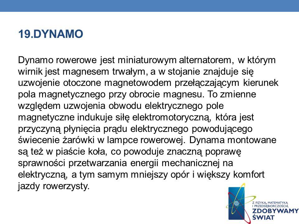 19.DYNAMO Dynamo rowerowe jest miniaturowym alternatorem, w którym wirnik jest magnesem trwałym, a w stojanie znajduje się uzwojenie otoczone magnetow