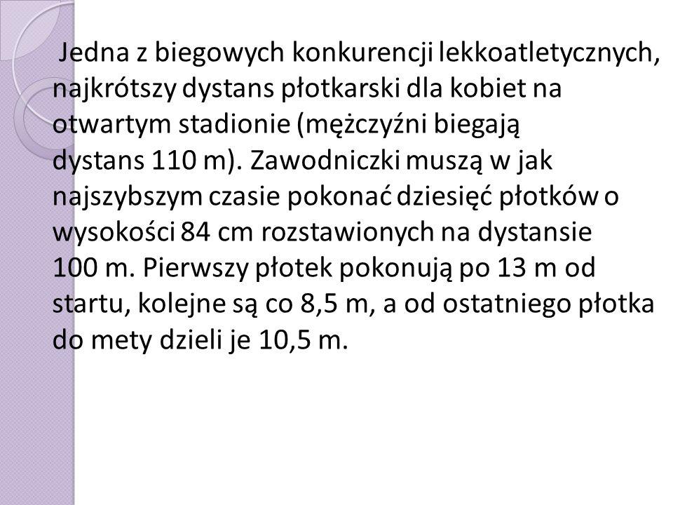 Jedna z biegowych konkurencji lekkoatletycznych, najkrótszy dystans płotkarski dla kobiet na otwartym stadionie (mężczyźni biegają dystans 110 m). Zaw
