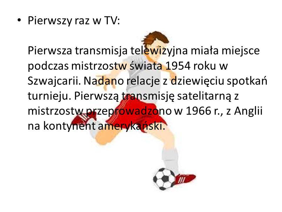 Pierwszy raz w TV: Pierwsza transmisja telewizyjna miała miejsce podczas mistrzostw świata 1954 roku w Szwajcarii. Nadano relacje z dziewięciu spotkań