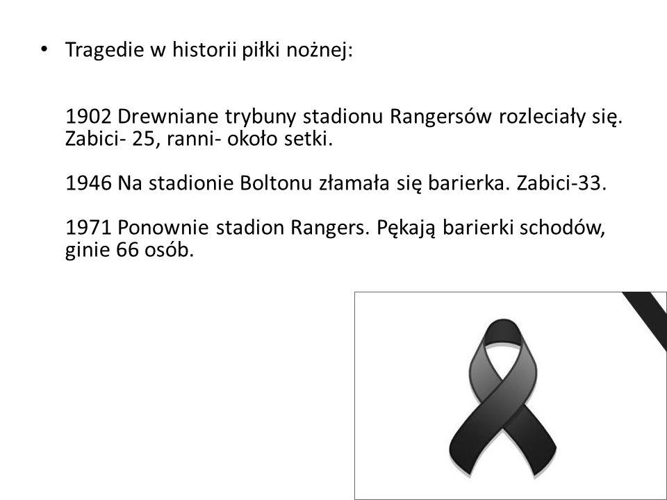 Tragedie w historii piłki nożnej: 1902 Drewniane trybuny stadionu Rangersów rozleciały się. Zabici- 25, ranni- około setki. 1946 Na stadionie Boltonu
