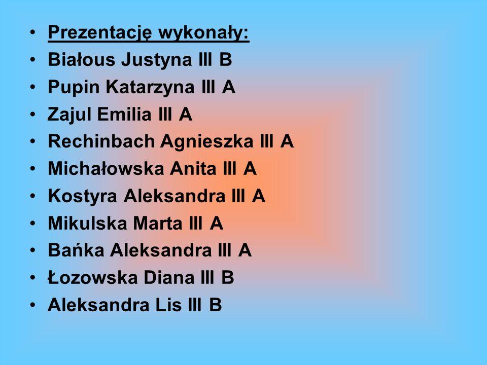 Prezentację wykonały: Białous Justyna III B Pupin Katarzyna III A Zajul Emilia III A Rechinbach Agnieszka III A Michałowska Anita III A Kostyra Aleksa