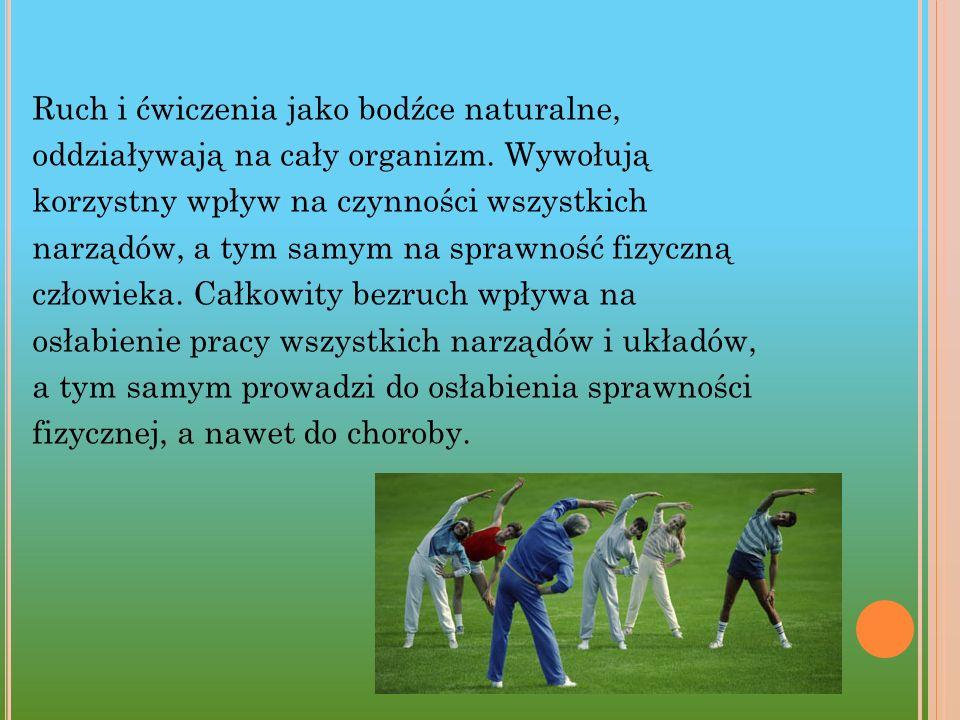 Ruch i ćwiczenia jako bodźce naturalne, oddziaływają na cały organizm. Wywołują korzystny wpływ na czynności wszystkich narządów, a tym samym na spraw