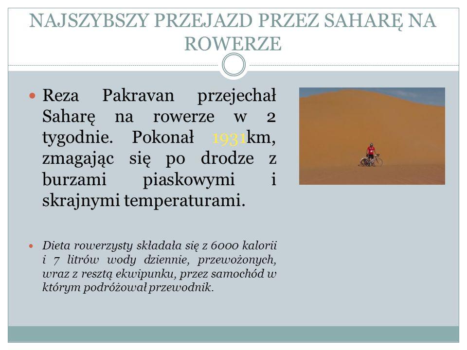 NAJSZYBSZY PRZEJAZD PRZEZ SAHARĘ NA ROWERZE Reza Pakravan przejechał Saharę na rowerze w 2 tygodnie. Pokonał 1931km, zmagając się po drodze z burzami
