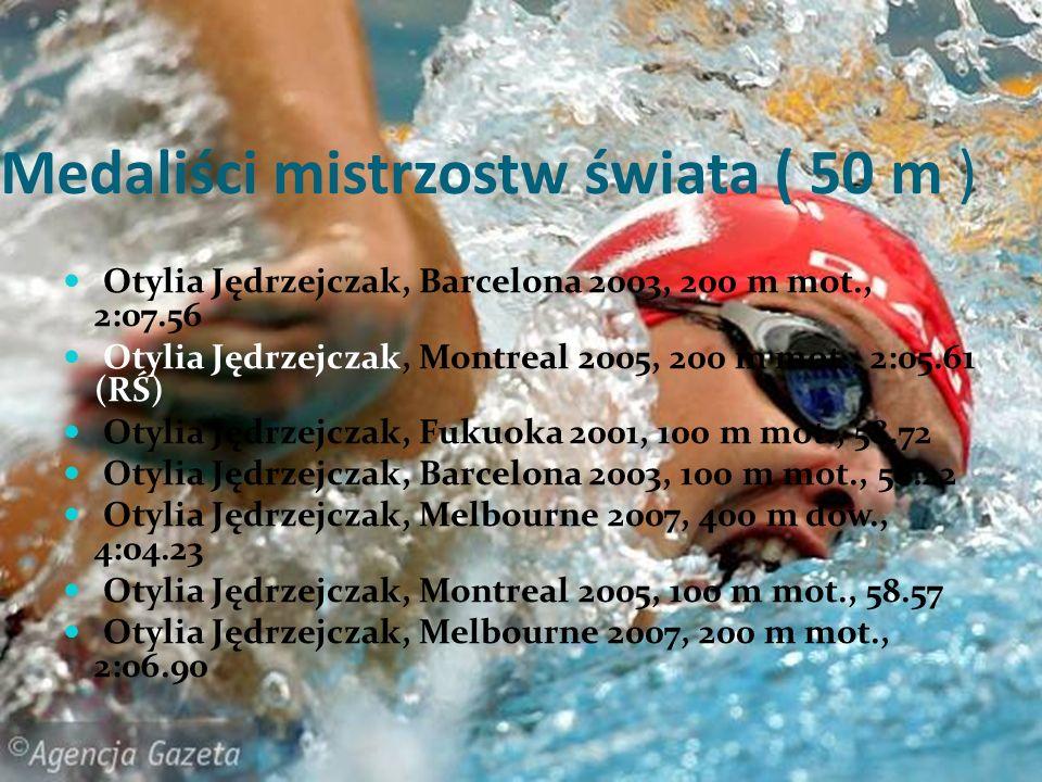 Medaliści mistrzostw świata ( 50 m ) Otylia Jędrzejczak, Barcelona 2003, 200 m mot., 2:07.56 Otylia Jędrzejczak, Montreal 2005, 200 m mot., 2:05.61 (R