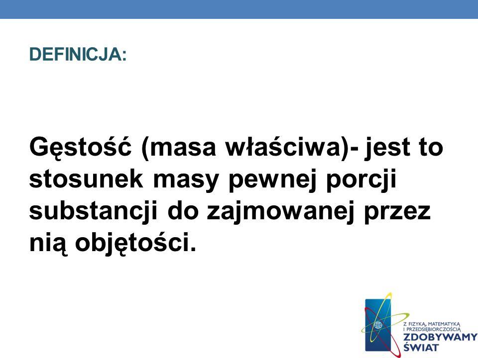 DEFINICJA: Gęstość (masa właściwa)- jest to stosunek masy pewnej porcji substancji do zajmowanej przez nią objętości.