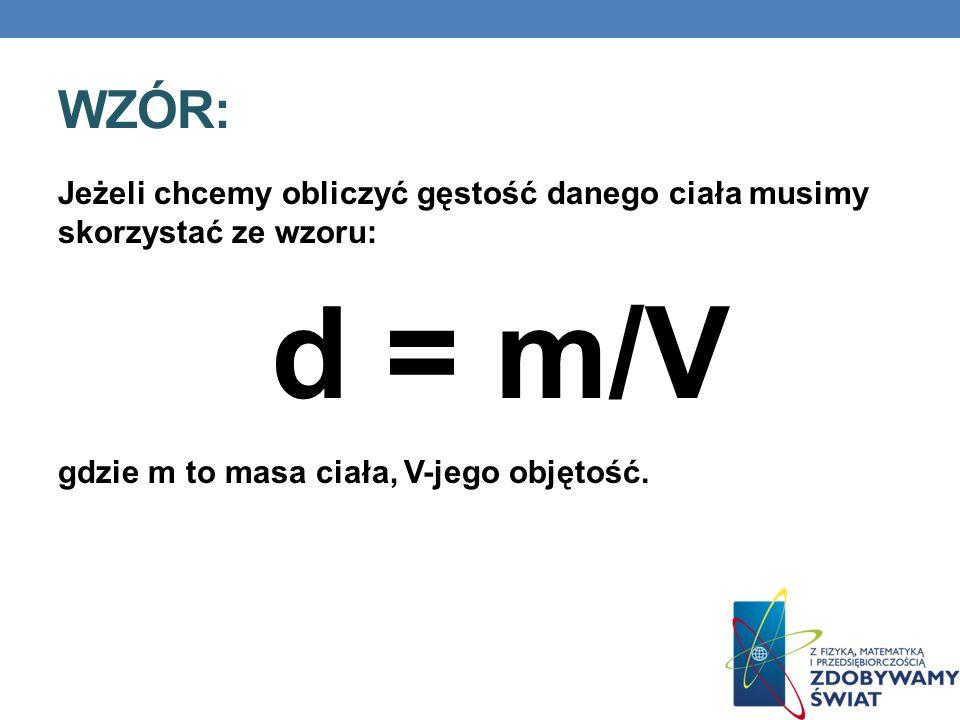WZÓR: Jeżeli chcemy obliczyć gęstość danego ciała musimy skorzystać ze wzoru: d = m/V gdzie m to masa ciała, V-jego objętość.