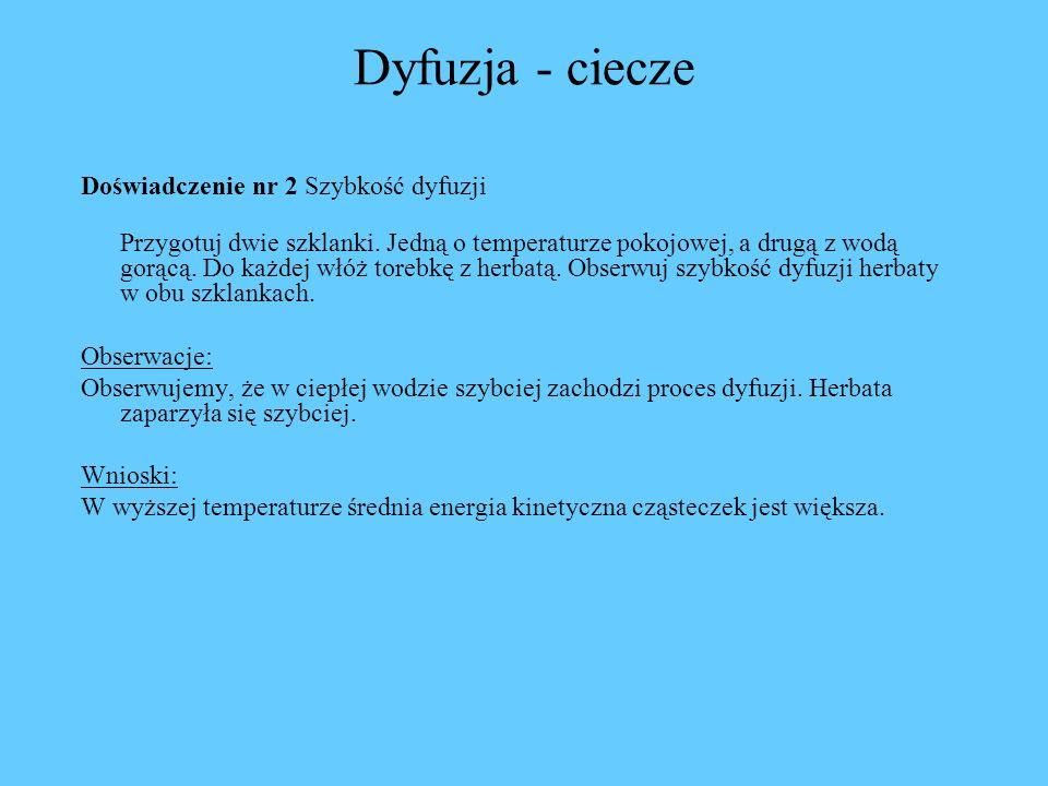 Dyfuzja - ciecze Doświadczenie nr 2 Szybkość dyfuzji Przygotuj dwie szklanki. Jedną o temperaturze pokojowej, a drugą z wodą gorącą. Do każdej włóż to
