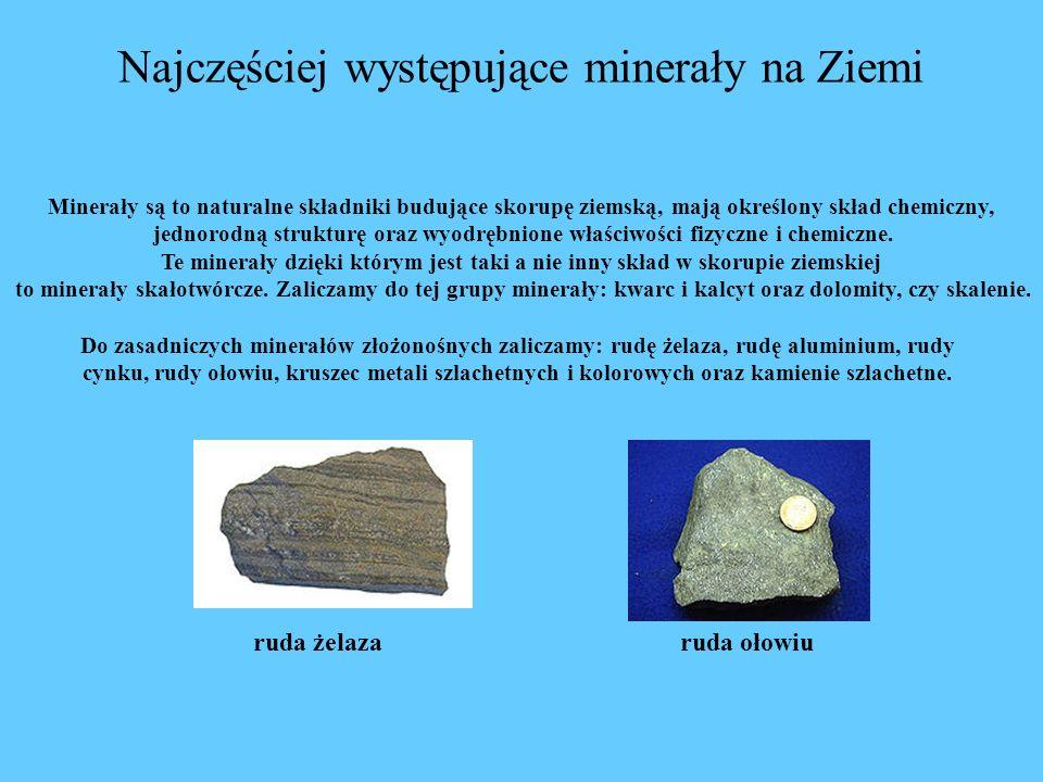 Najczęściej występujące minerały na Ziemi Minerały są to naturalne składniki budujące skorupę ziemską, mają określony skład chemiczny, jednorodną strukturę oraz wyodrębnione właściwości fizyczne i chemiczne.