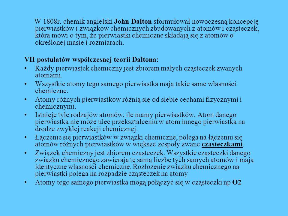 W 1808r. chemik angielski John Dalton sformułował nowoczesną koncepcję pierwiastków i związków chemicznych zbudowanych z atomów i cząsteczek, która mó