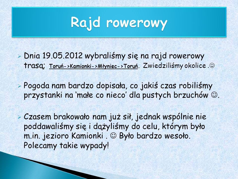 Dnia 19.05.2012 wybraliśmy się na rajd rowerowy trasą; Toruń->Kamionki->Młyniec->Toruń. Zwiedziliśmy okolice. Pogoda nam bardzo dopisała, co jakiś cza