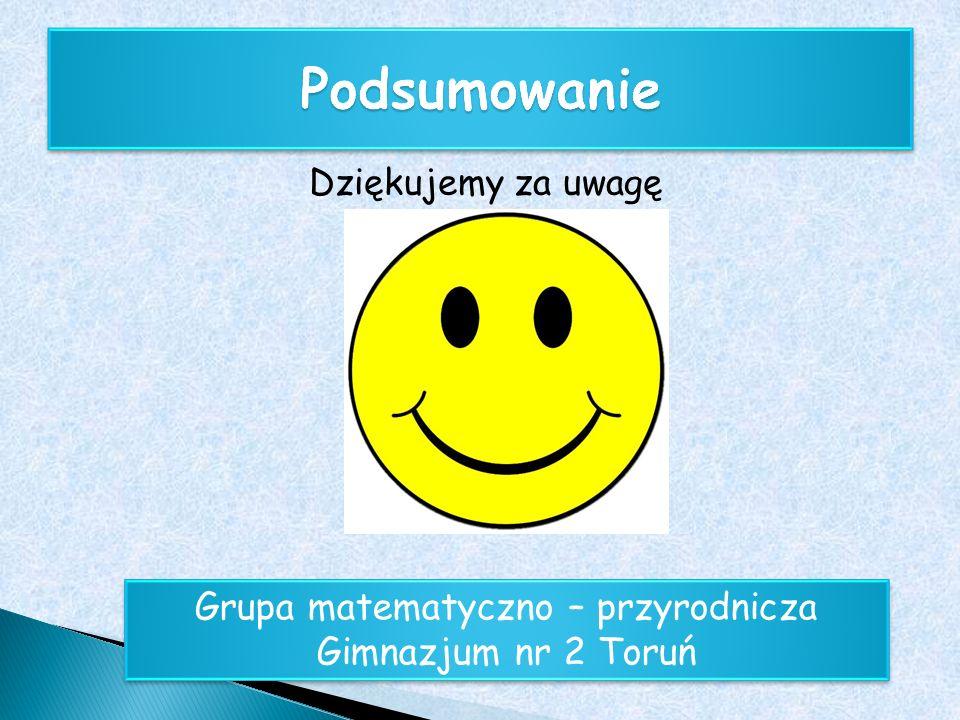 Dziękujemy za uwagę Grupa matematyczno – przyrodnicza Gimnazjum nr 2 Toruń Grupa matematyczno – przyrodnicza Gimnazjum nr 2 Toruń