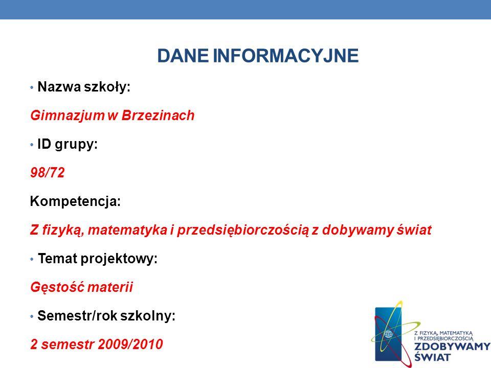 DANE INFORMACYJNE Nazwa szkoły: Gimnazjum w Brzezinach ID grupy: 98/72 Kompetencja: Z fizyką, matematyka i przedsiębiorczością z dobywamy świat Temat