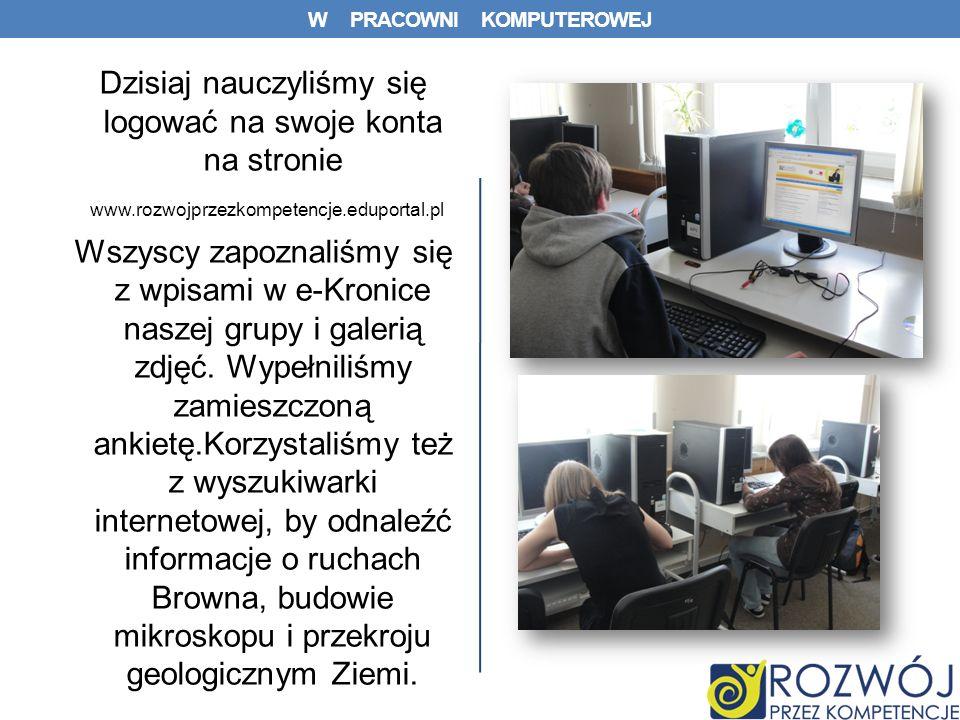 W PRACOWNI KOMPUTEROWEJ Dzisiaj nauczyliśmy się logować na swoje konta na stronie www.rozwojprzezkompetencje.eduportal.pl Wszyscy zapoznaliśmy się z wpisami w e-Kronice naszej grupy i galerią zdjęć.