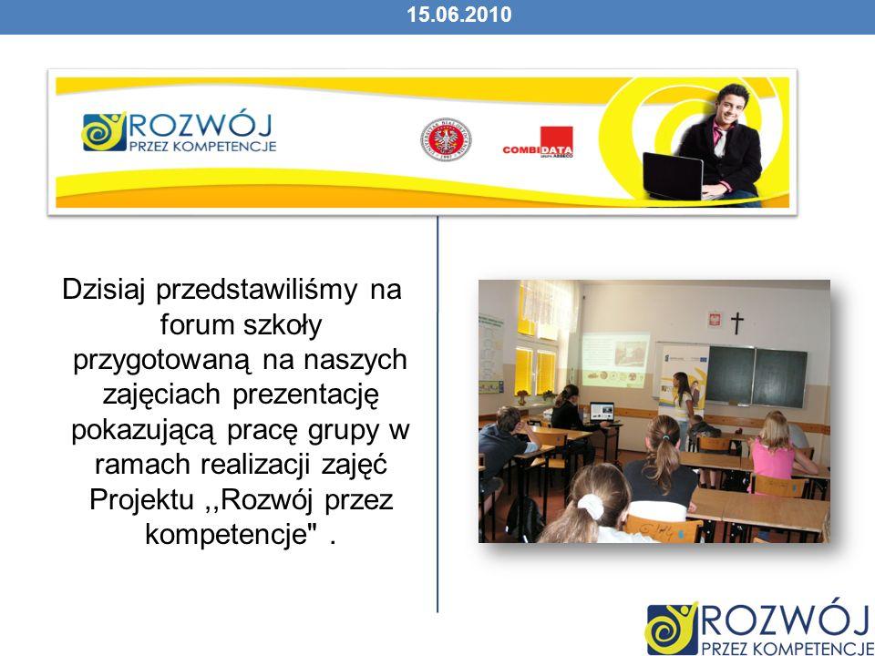 15.06.2010 Dzisiaj przedstawiliśmy na forum szkoły przygotowaną na naszych zajęciach prezentację pokazującą pracę grupy w ramach realizacji zajęć Projektu,,Rozwój przez kompetencje .