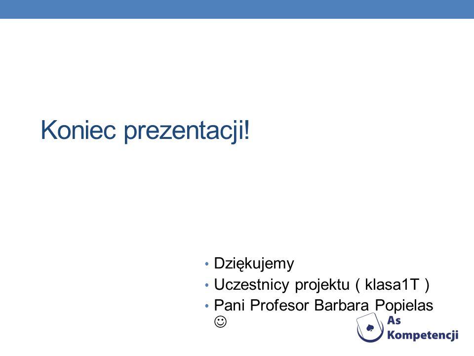 Koniec prezentacji! Dziękujemy Uczestnicy projektu ( klasa1T ) Pani Profesor Barbara Popielas
