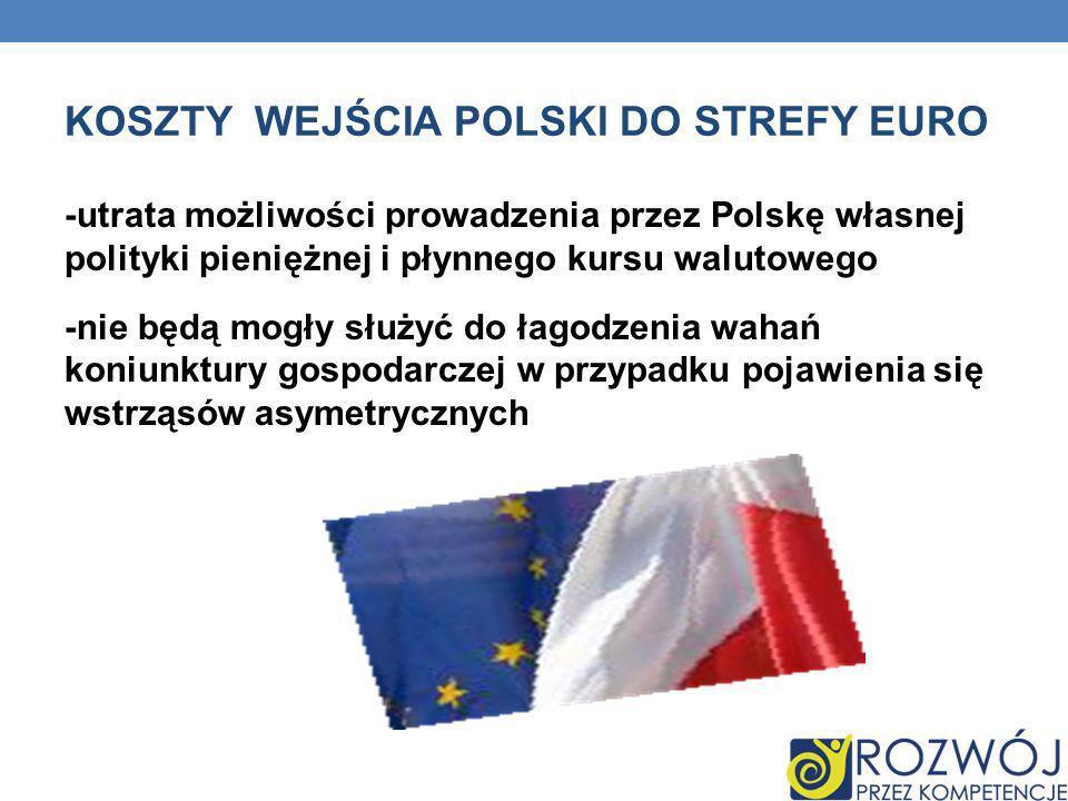 KOSZTY WEJŚCIA POLSKI DO STREFY EURO -utrata możliwości prowadzenia przez Polskę własnej polityki pieniężnej i płynnego kursu walutowego -nie będą mog