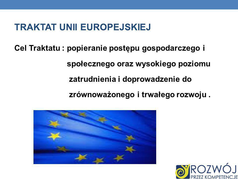 TRAKTAT UNII EUROPEJSKIEJ Cel Traktatu : popieranie postępu gospodarczego i społecznego oraz wysokiego poziomu zatrudnienia i doprowadzenie do zrównow