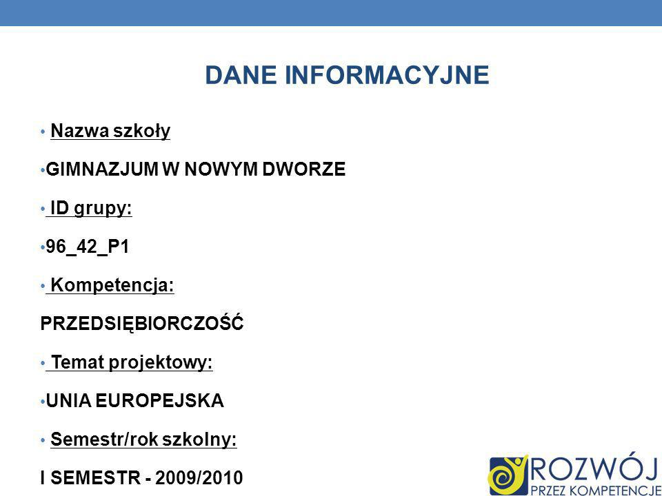 Nazwa szkoły GIMNAZJUM W NOWYM DWORZE ID grupy: 96_42_P1 Kompetencja: PRZEDSIĘBIORCZOŚĆ Temat projektowy: UNIA EUROPEJSKA Semestr/rok szkolny: I SEMES