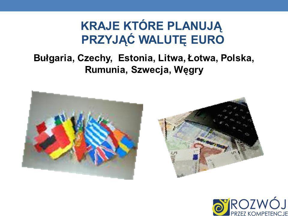 KRAJE KTÓRE PLANUJĄ PRZYJĄĆ WALUTĘ EURO Bułgaria, Czechy, Estonia, Litwa, Łotwa, Polska, Rumunia, Szwecja, Węgry
