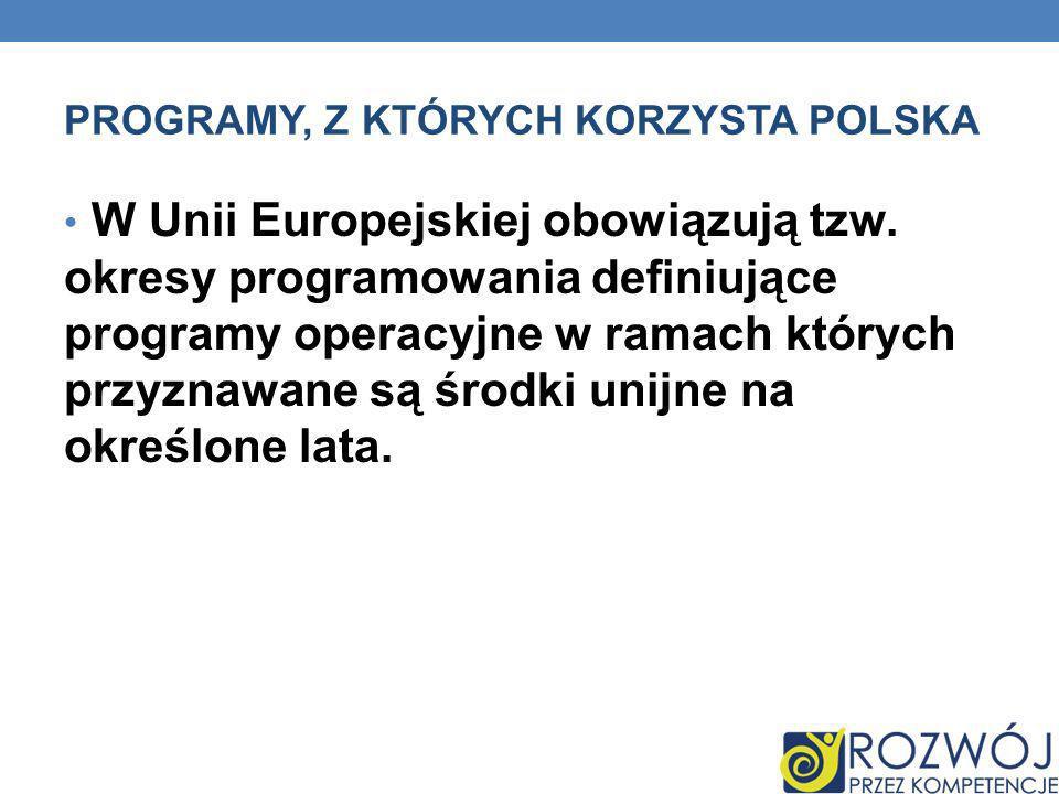 PROGRAMY, Z KTÓRYCH KORZYSTA POLSKA W Unii Europejskiej obowiązują tzw. okresy programowania definiujące programy operacyjne w ramach których przyznaw