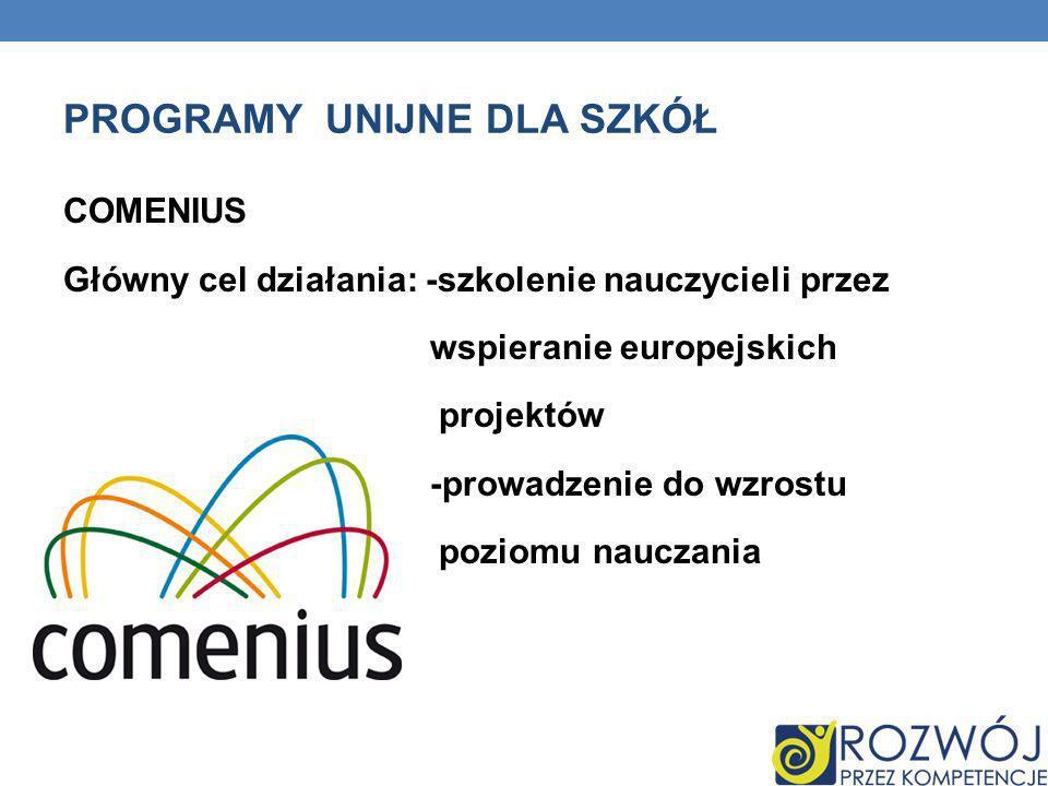 PROGRAMY UNIJNE DLA SZKÓŁ COMENIUS Główny cel działania: -szkolenie nauczycieli przez wspieranie europejskich projektów -prowadzenie do wzrostu poziom