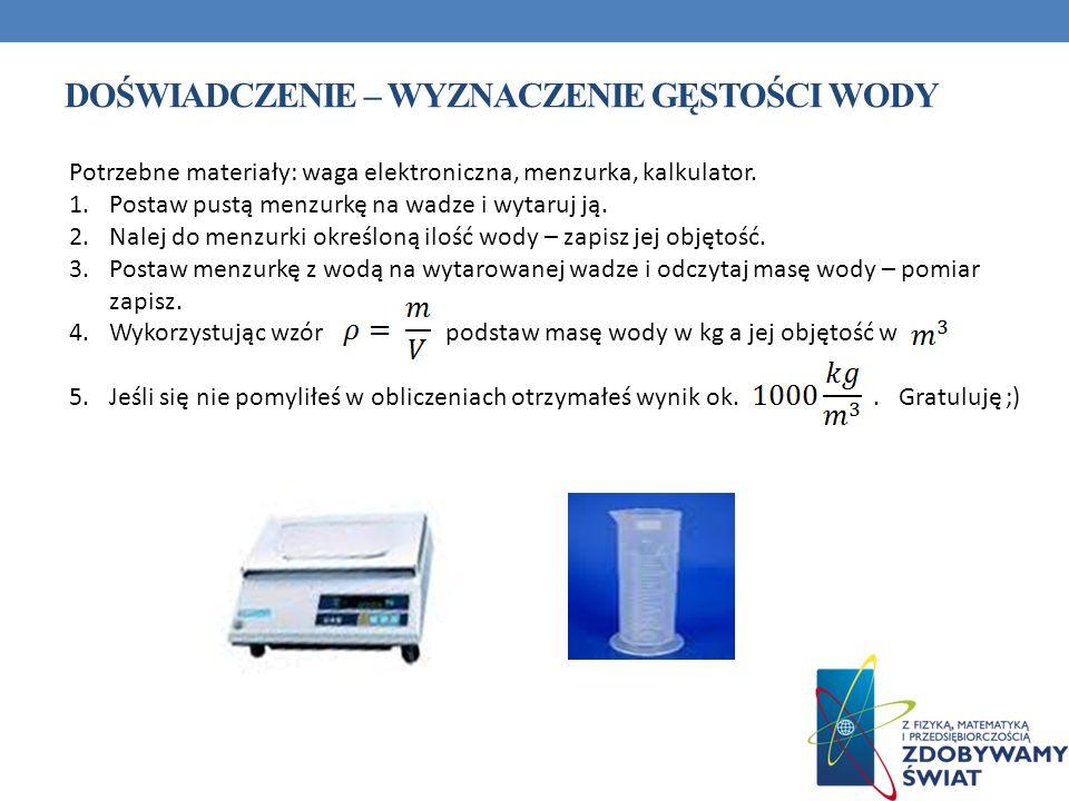 DOŚWIADCZENIE – WYZNACZENIE GĘSTOŚCI WODY Potrzebne materiały: waga elektroniczna, menzurka, kalkulator.