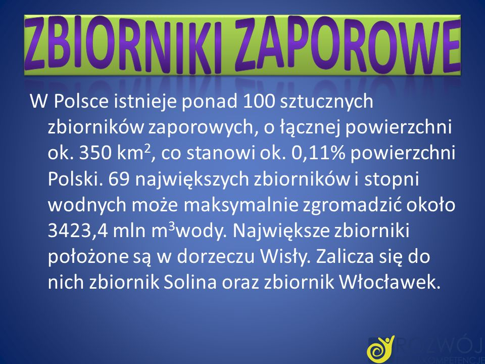 W Polsce istnieje ponad 100 sztucznych zbiorników zaporowych, o łącznej powierzchni ok. 350 km 2, co stanowi ok. 0,11% powierzchni Polski. 69 najwięks
