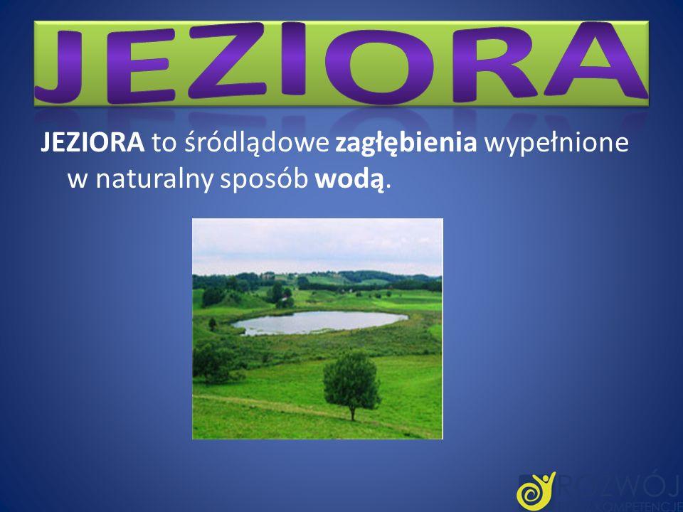 JEZIORA to śródlądowe zagłębienia wypełnione w naturalny sposób wodą.