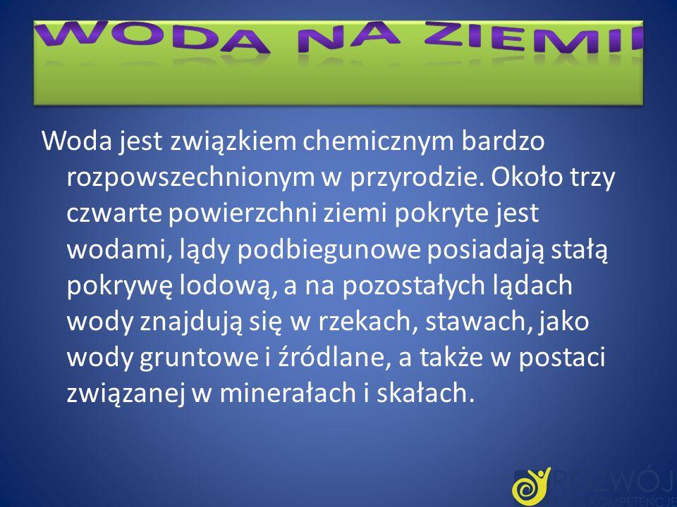 Woda jest związkiem chemicznym bardzo rozpowszechnionym w przyrodzie. Około trzy czwarte powierzchni ziemi pokryte jest wodami, lądy podbiegunowe posi