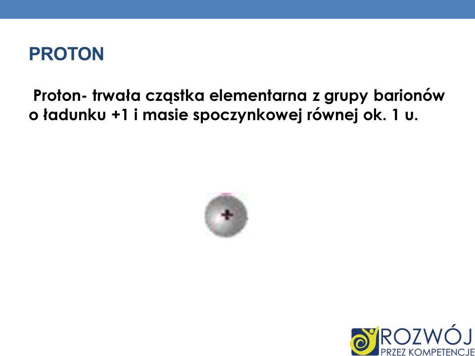 PROTON Proton- trwała cząstka elementarna z grupy barionów o ładunku +1 i masie spoczynkowej równej ok. 1 u.