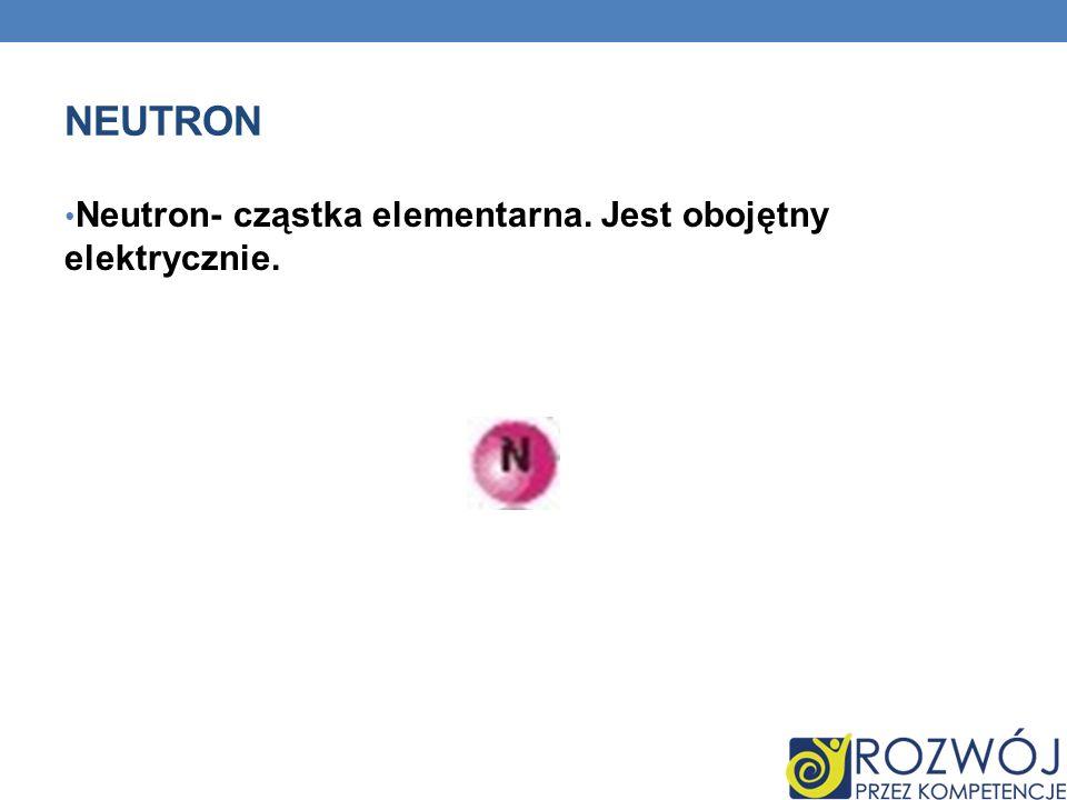NEUTRON Neutron- cząstka elementarna. Jest obojętny elektrycznie.