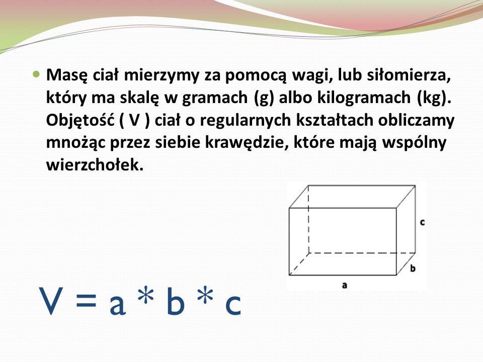 V = a * b * c Masę ciał mierzymy za pomocą wagi, lub siłomierza, który ma skalę w gramach (g) albo kilogramach (kg). Objętość ( V ) ciał o regularnych
