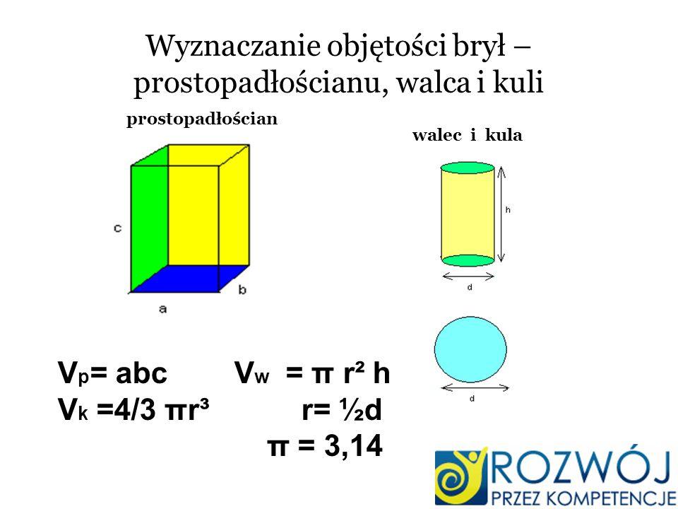 Wyznaczanie objętości brył – prostopadłościanu, walca i kuli prostopadłościan walec i kula V p = abc V w = π r² h V k =4/3 πr³ r= ½d π = 3,14