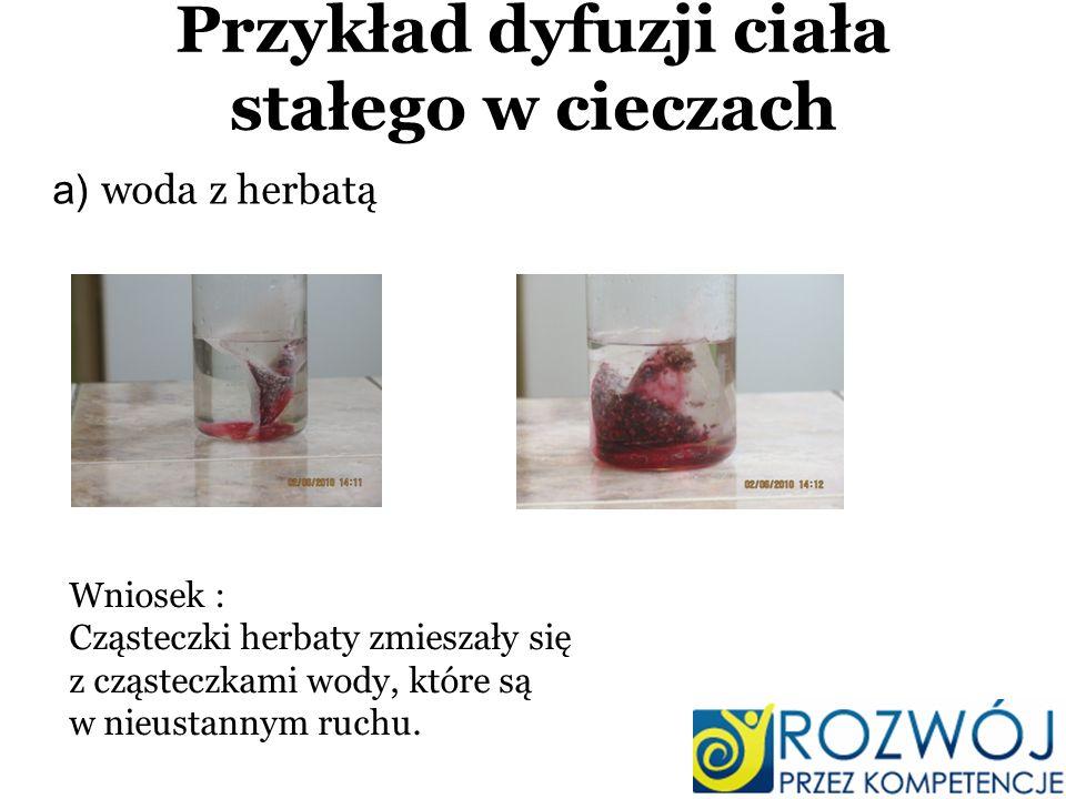 Przykład dyfuzji ciała stałego w cieczach a) woda z herbatą Wniosek : Cząsteczki herbaty zmieszały się z cząsteczkami wody, które są w nieustannym ruc