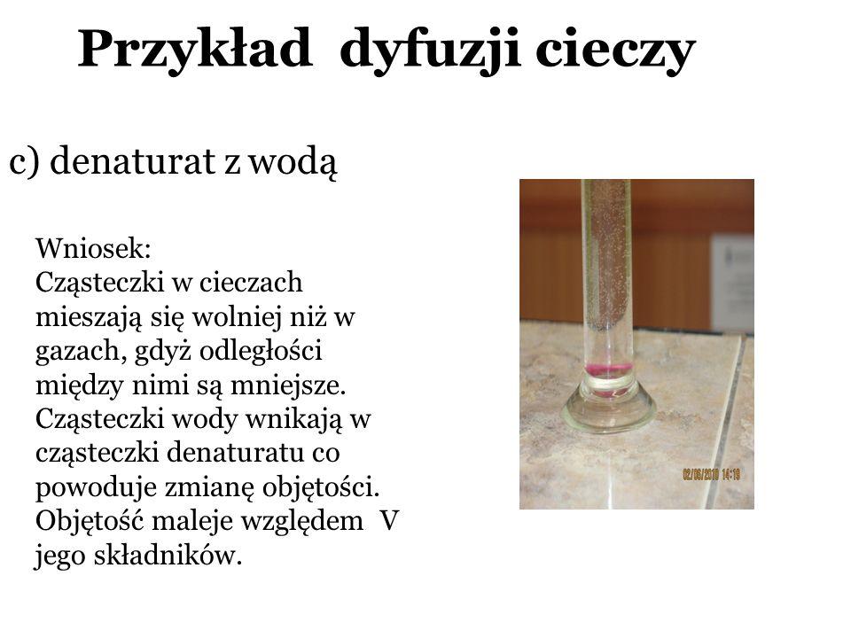 Przykład dyfuzji cieczy c) denaturat z wodą Wniosek: Cząsteczki w cieczach mieszają się wolniej niż w gazach, gdyż odległości między nimi są mniejsze.