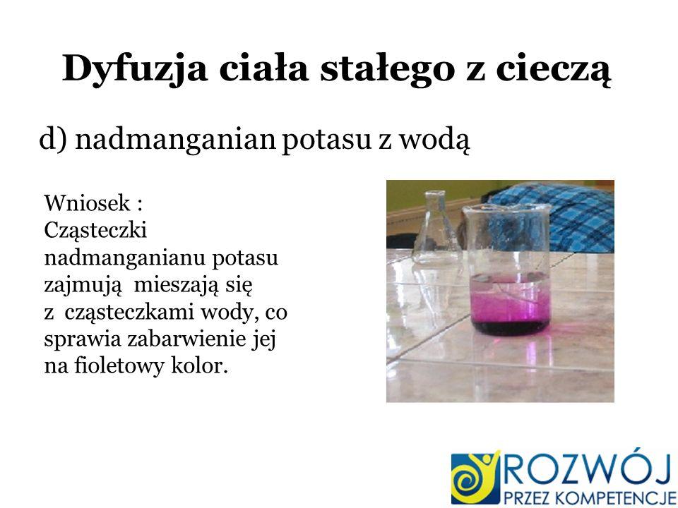 Dyfuzja ciała stałego z cieczą d) nadmanganian potasu z wodą Wniosek : Cząsteczki nadmanganianu potasu zajmują mieszają się z cząsteczkami wody, co sp