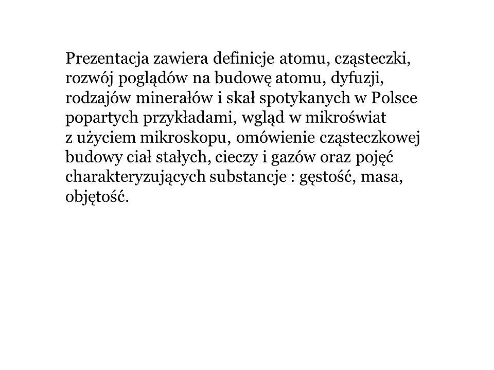 Prezentacja zawiera definicje atomu, cząsteczki, rozwój poglądów na budowę atomu, dyfuzji, rodzajów minerałów i skał spotykanych w Polsce popartych pr