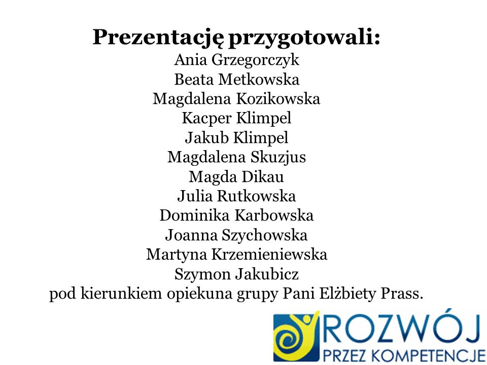 Prezentację przygotowali: Ania Grzegorczyk Beata Metkowska Magdalena Kozikowska Kacper Klimpel Jakub Klimpel Magdalena Skuzjus Magda Dikau Julia Rutko
