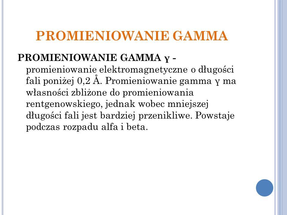 PROMIENIOWANIE GAMMA PROMIENIOWANIE GAMMA γ - promieniowanie elektromagnetyczne o długości fali poniżej 0,2 Å.