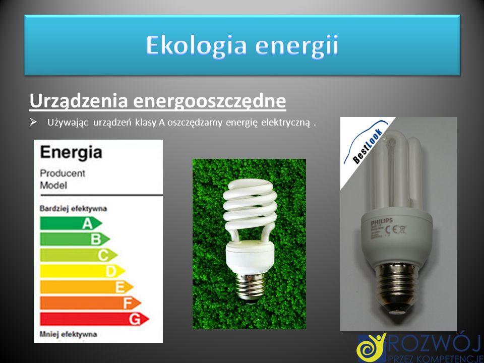 Urządzenia energooszczędne Używając urządzeń klasy A oszczędzamy energię elektryczną.