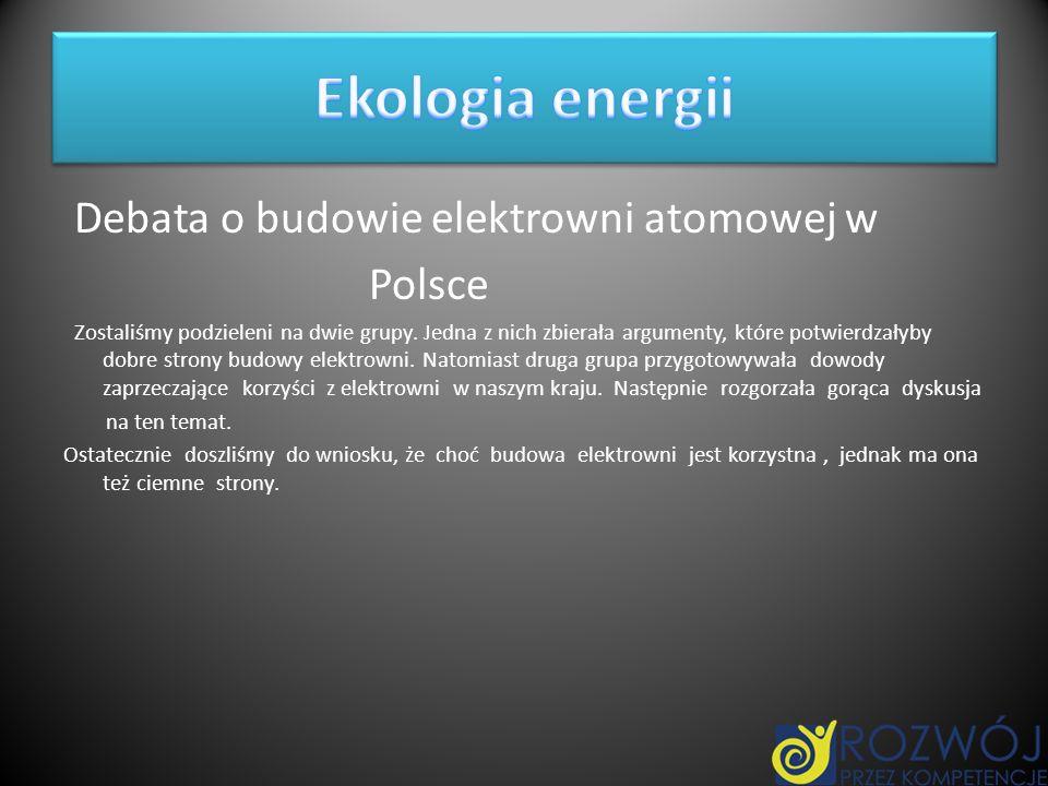 Debata o budowie elektrowni atomowej w Polsce Zostaliśmy podzieleni na dwie grupy. Jedna z nich zbierała argumenty, które potwierdzałyby dobre strony