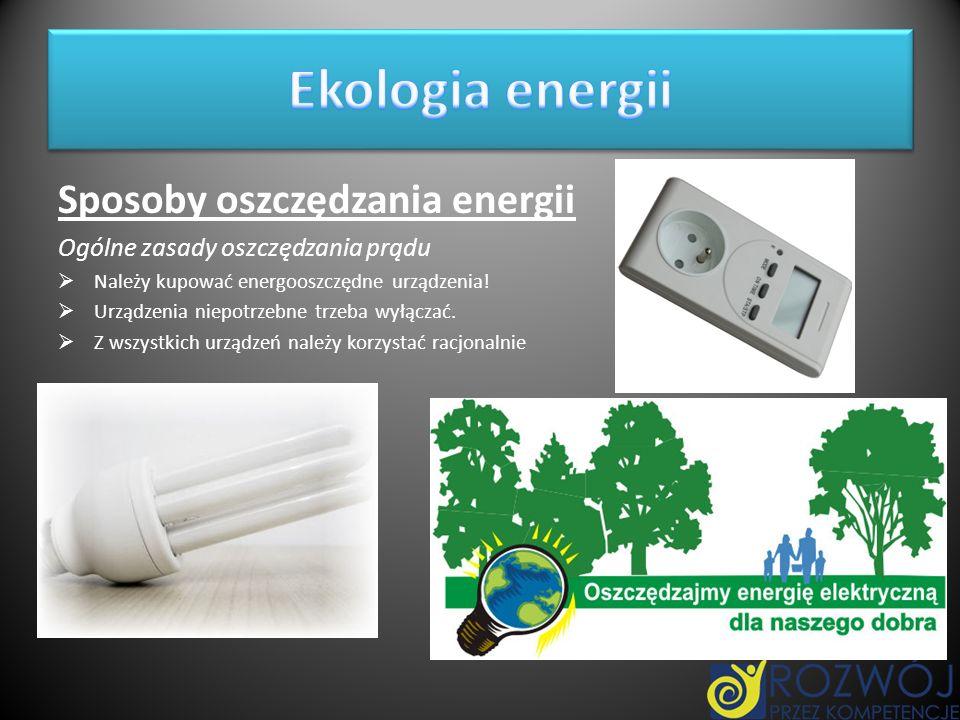 Sposoby oszczędzania energii Ogólne zasady oszczędzania prądu Należy kupować energooszczędne urządzenia! Urządzenia niepotrzebne trzeba wyłączać. Z ws