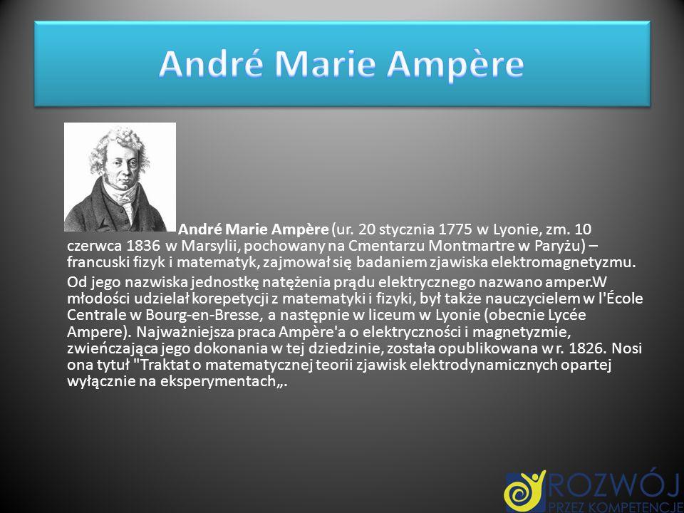 André Marie Ampère (ur. 20 stycznia 1775 w Lyonie, zm. 10 czerwca 1836 w Marsylii, pochowany na Cmentarzu Montmartre w Paryżu) – francuski fizyk i mat