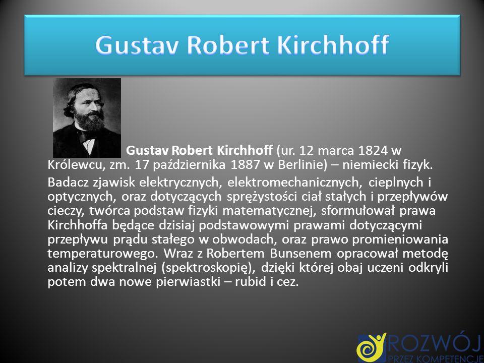 Gustav Robert Kirchhoff (ur. 12 marca 1824 w Królewcu, zm. 17 października 1887 w Berlinie) – niemiecki fizyk. Badacz zjawisk elektrycznych, elektrome