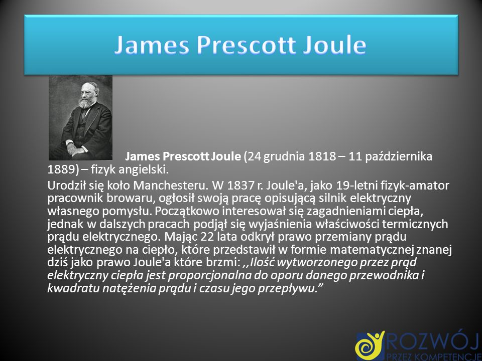 James Prescott Joule (24 grudnia 1818 – 11 października 1889) – fizyk angielski. Urodził się koło Manchesteru. W 1837 r. Joule'a, jako 19-letni fizyk-