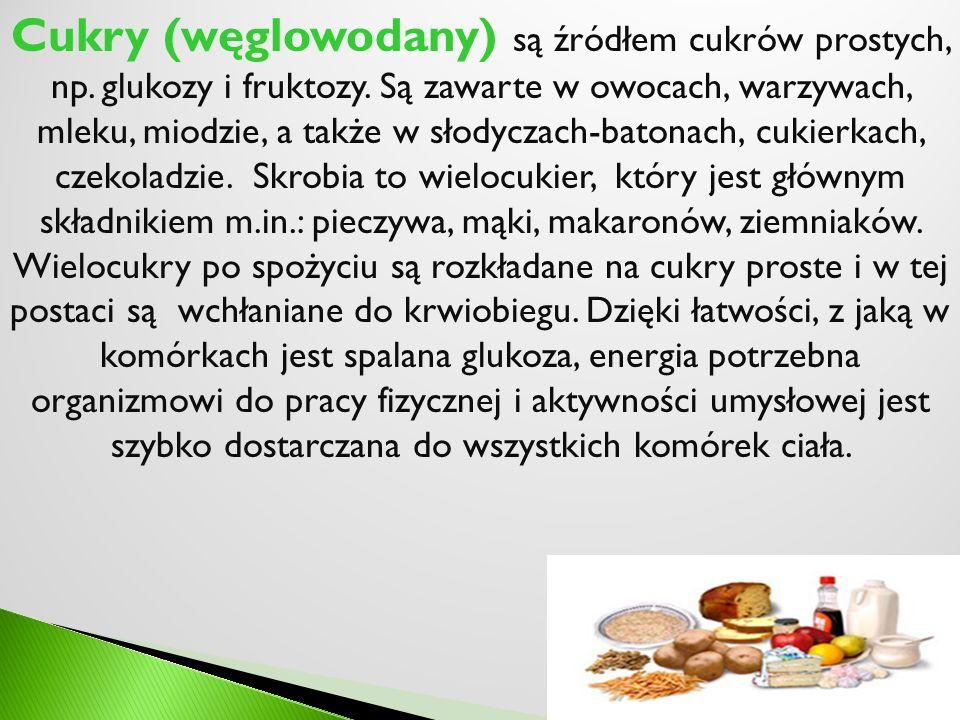 Cukry (węglowodany) są źródłem cukrów prostych, np. glukozy i fruktozy. Są zawarte w owocach, warzywach, mleku, miodzie, a także w słodyczach-batonach